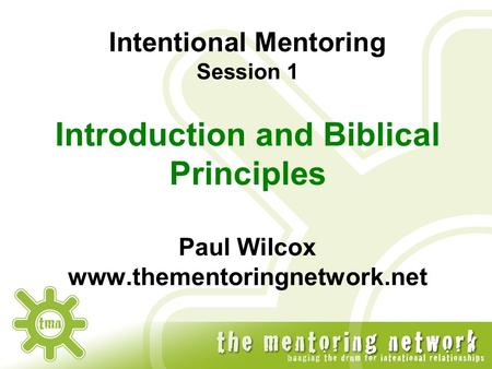 Intentional Mentoring Session 1 Introduction and Biblical Principles Paul Wilcox www.thementoringnetwork.net.