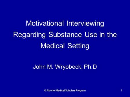 © Alcohol Medical Scholars Program1 Motivational Interviewing Regarding Substance Use in the Medical Setting John M. Wryobeck, Ph.D.