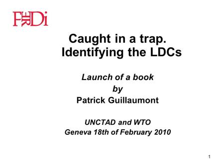 1 Caught in a trap. Identifying the LDCs Launch of a book by Patrick Guillaumont UNCTAD and WTO Geneva 18th of February 2010.
