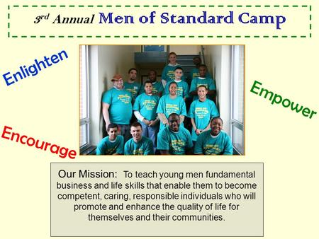 3 rd Annual Men of Standard Camp Our Mission: To teach young men fundamental business and life skills that enable them to become competent, caring, responsible.