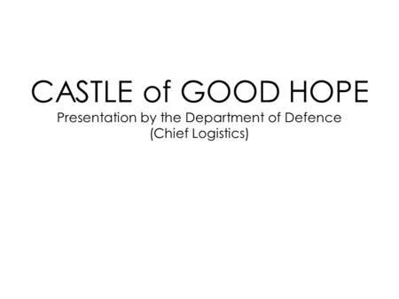 CASTLE of GOOD HOPE Presentation by the Department of Defence (Chief Logistics)
