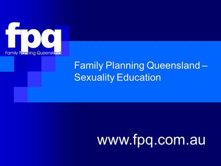 Family Planning Queensland – Sexuality Education www.fpq.com.au.