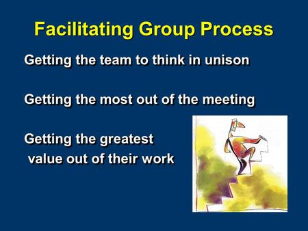 Facilitating Group Process Getting the team to think in unison Getting the most out of the meeting Getting the greatest value out of their work value out.
