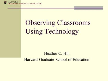 Observing Classrooms Using Technology Heather C. Hill Harvard Graduate School of Education.