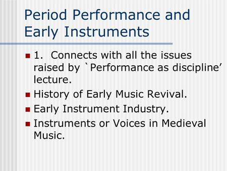 Period Performance and Early Instruments 1. Connects with all the issues raised by `Performance as discipline' lecture. History of Early Music Revival.