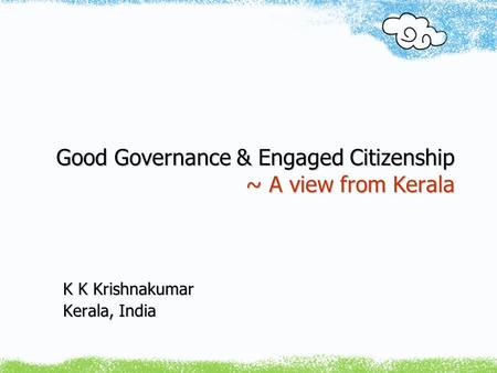 Good Governance & Engaged Citizenship ~ A view from Kerala K K Krishnakumar Kerala, India.