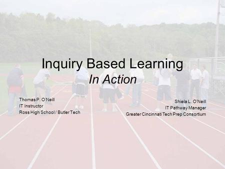 Inquiry Based Learning In Action Thomas P. O'Neill IT Instructor Ross High School / Butler Tech Shiela L. O'Neill IT Pathway Manager Greater Cincinnati.