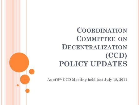 C OORDINATION C OMMITTEE ON D ECENTRALIZATION (CCD) POLICY UPDATES As of 9 th CCD Meeting held last July 18, 2011.