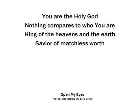 Open My Eyes Words and music by Eric Chou You are the Holy God Nothing compares to who You are King of the heavens and the earth Savior of matchless worth.