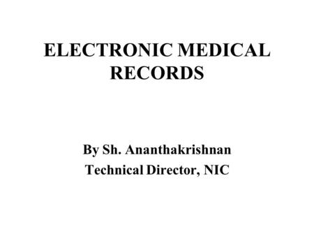 ELECTRONIC MEDICAL RECORDS By Sh. Ananthakrishnan Technical Director, NIC.