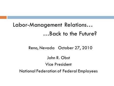 Labor-<strong>Management</strong> Relations… …Back to the Future? Reno, Nevada October 27, 2010 John R. Obst Vice President National Federation of Federal <strong>Employees</strong>.