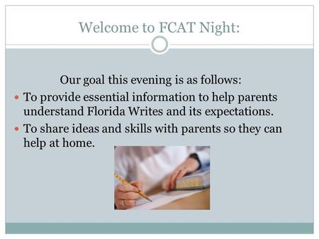 Welcome to FCAT Night: Our goal this evening is as follows: To provide essential information to help parents understand Florida Writes and its expectations.