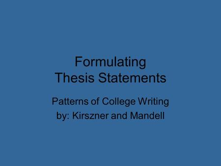 Formulating Thesis Statements Patterns of College Writing by: Kirszner and Mandell.