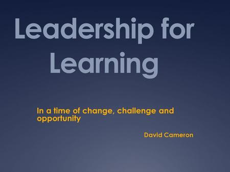 Leadership for Learning In a time of change, challenge and opportunity David Cameron.