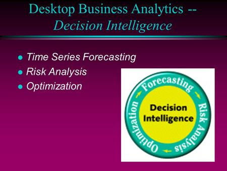 Desktop Business Analytics -- Decision Intelligence l Time Series Forecasting l Risk Analysis l Optimization.