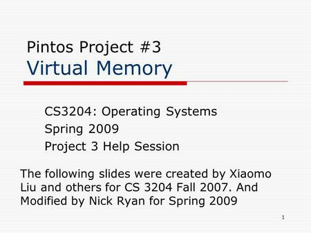 1 Pintos Project #3 Virtual Memory The following slides were created by Xiaomo Liu and others for CS 3204 Fall 2007. And Modified by Nick Ryan for Spring.