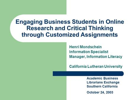 Engaging Business Students in Online Research and Critical Thinking through Customized Assignments Henri Mondschein Information Specialist Manager, Information.
