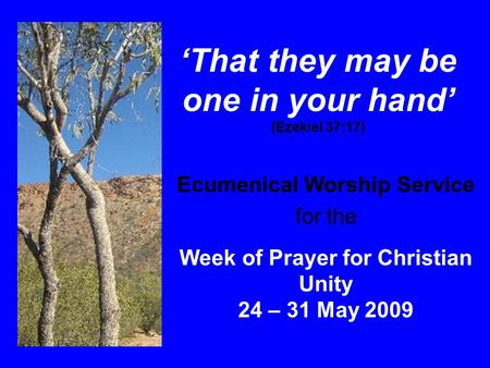 'That they may be one in your hand' (Ezekiel 37:17) Ecumenical Worship Service for the Week of Prayer for Christian Unity 24 – 31 May 2009.