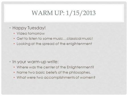 WARM UP: 1/15/2013 Happy Tuesday! Video tomorrow Get to listen to some music…classical music! Looking at the spread of the enlgihtenment In your warm-up.