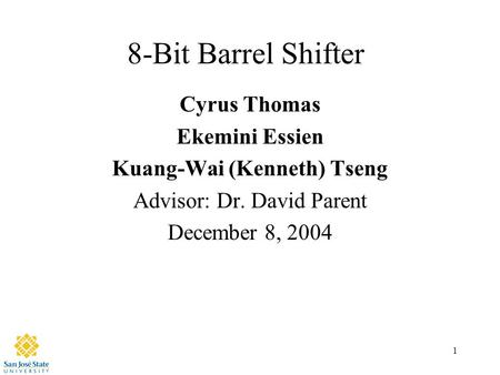 1 8-Bit Barrel Shifter Cyrus Thomas Ekemini Essien Kuang-Wai (Kenneth) Tseng Advisor: Dr. David Parent December 8, 2004.