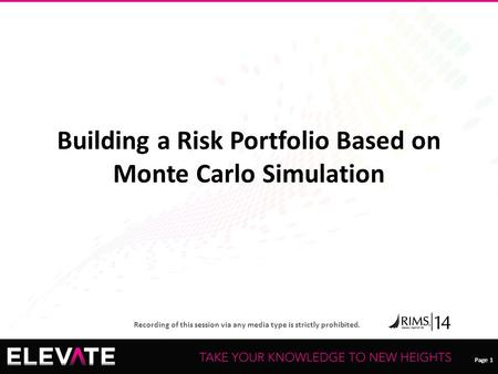 Page 1 Recording of this session via any media type is strictly prohibited. Page 1 Building a Risk Portfolio Based on Monte Carlo Simulation.