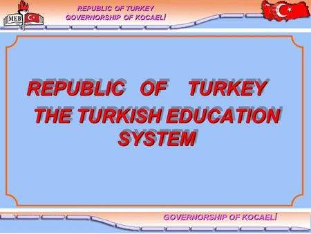 THE TURKISH EDUCATION SYSTEM REPUBLIC OF TURKEY GOVERNORSHIP OF KOCAELİ REPUBLIC OF TURKEY REPUBLIC OF TURKEY.
