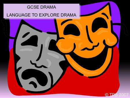 1 GCSE DRAMA LANGUAGE TO EXPLORE DRAMA GCSE DRAMA LANGUAGE TO EXPLORE DRAMA © TPS 2007.