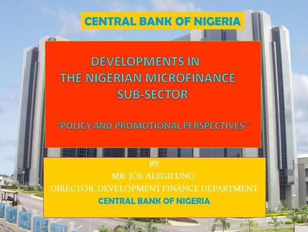 BY MR. JOE ALEGIEUNO DIRECTOR, DEVELOPMENT FINANCE DEPARTMENT CENTRAL BANK OF NIGERIA.