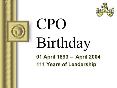 CPO Birthday 01 April 1893 – April 2004 111 Years of Leadership.