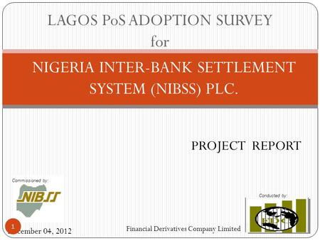 NIGERIA INTER-BANK SETTLEMENT SYSTEM (NIBSS) PLC. December 04, 2012 Financial Derivatives Company Limited <strong>PROJECT</strong> REPORT LAGOS PoS ADOPTION SURVEY for.