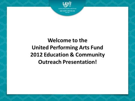 Welcome to the United Performing Arts Fund 2012 Education & Community Outreach Presentation!