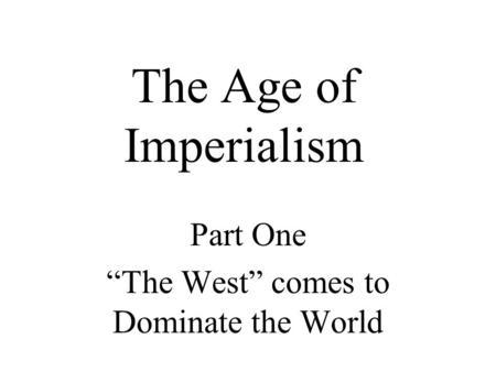 "The Age of Imperialism Part One ""The West"" comes to Dominate the World."