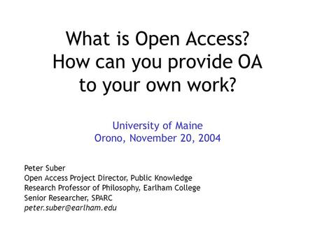 What is Open Access? How can you provide OA to your own work? University of Maine Orono, November 20, 2004 Peter Suber Open Access Project Director, Public.
