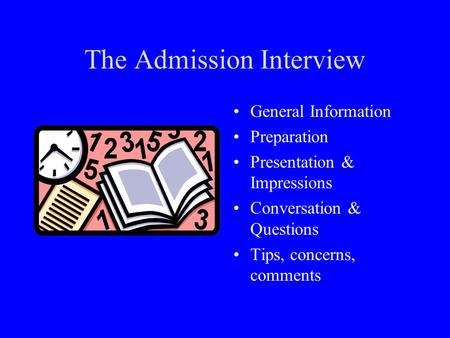 The Admission Interview General Information Preparation Presentation & Impressions Conversation & Questions Tips, concerns, comments.