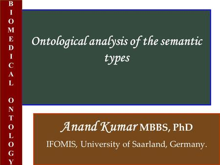 Ontological analysis of the semantic types Anand Kumar MBBS, PhD IFOMIS, University of Saarland, Germany. BIOMEDICALONTOLOGYBIOMEDICALONTOLOGY.