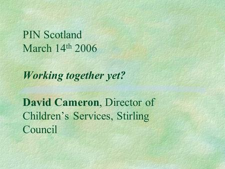 PIN Scotland March 14 th 2006 Working together yet? David Cameron, Director of Children's Services, Stirling Council.