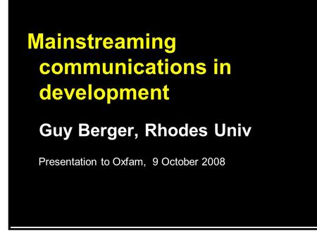 Mainstreaming communications in development Guy Berger, Rhodes Univ Presentation to Oxfam, 9 October 2008.
