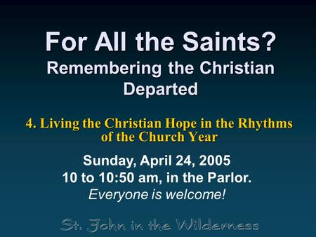 For All the Saints? Remembering the Christian Departed 4. Living the Christian Hope in the Rhythms of the Church Year Sunday, April 24, 2005 10 to 10:50.