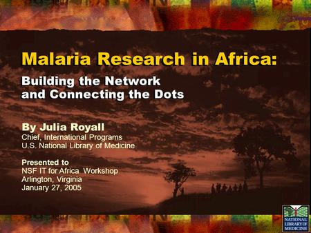 Malaria Research in Africa: Building the Network and Connecting the Dots By Julia Royall Chief, International Programs U.S. National Library of Medicine.