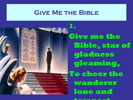 Give Me the Bible 1. Give me the Bible, star of gladness gleaming, To cheer the wanderer lone and tempest tossed,
