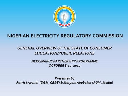 NIGERIAN ELECTRICITY REGULATORY COMMISSION GENERAL OVERVIEW OF THE STATE OF CONSUMER EDUCATION/PUBLIC RELATIONS NERC/NARUC PARTNERSHIP PROGRAMME OCTOBER.