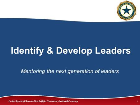 In the Spirit of Service Not Self for Veterans, God and Country Identify & Develop Leaders 1 Mentoring the next generation of leaders.