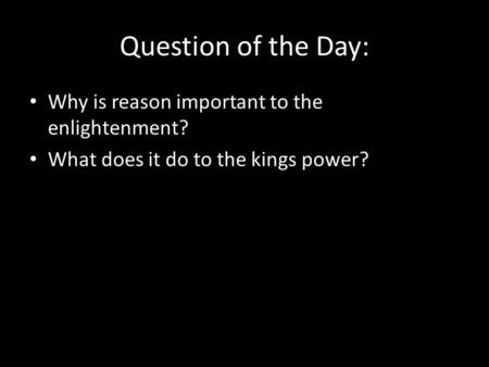 Question of the Day: Why is reason important to the enlightenment? What does it do to the kings power?