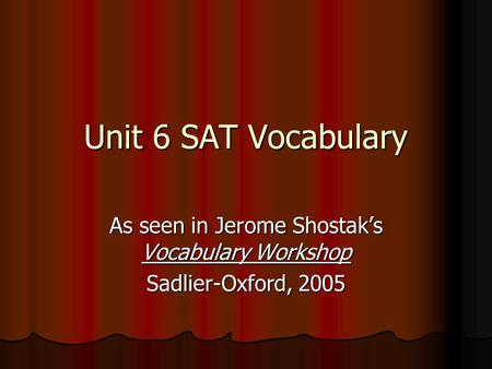 Unit 6 SAT Vocabulary As seen in Jerome Shostak's Vocabulary Workshop Sadlier-Oxford, 2005.