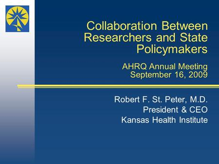 Collaboration Between Researchers and State Policymakers AHRQ Annual Meeting September 16, 2009 Robert F. St. Peter, M.D. President & CEO Kansas Health.