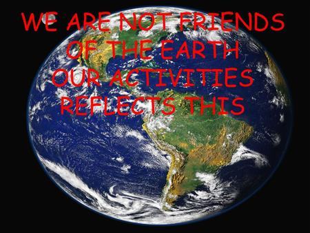 WE ARE NOT FRIENDS OF THE EARTH OUR ACTIVITIES REFLECTS THIS.