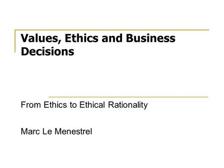 Values, Ethics and Business Decisions From Ethics to Ethical Rationality Marc Le Menestrel.