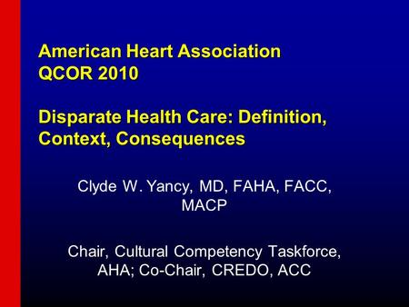 American Heart Association QCOR 2010 Disparate Health Care: Definition, Context, Consequences Clyde W. Yancy, MD, FAHA, FACC, MACP Chair, Cultural Competency.