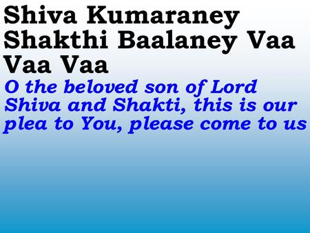 Shiva Kumaraney Shakthi Baalaney Vaa Vaa Vaa O the beloved son of Lord Shiva and Shakti, this is our plea to You, please come to us.