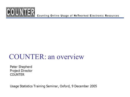 COUNTER: an overview Peter Shepherd Project Director COUNTER Usage Statistics Training Seminar, Oxford, 9 December 2005.